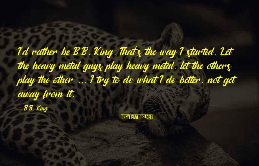 Party Pete Sayings By B.B. King: I'd rather be B.B. King. That's the way I started. Let the heavy metal guys