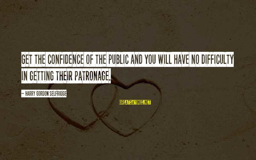 Party Pete Sayings By Harry Gordon Selfridge: Get the confidence of the public and you will have no difficulty in getting their