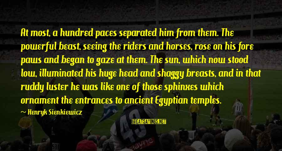 Party Pete Sayings By Henryk Sienkiewicz: At most, a hundred paces separated him from them. The powerful beast, seeing the riders