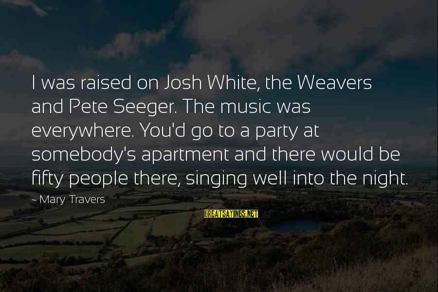 Party Pete Sayings By Mary Travers: I was raised on Josh White, the Weavers and Pete Seeger. The music was everywhere.