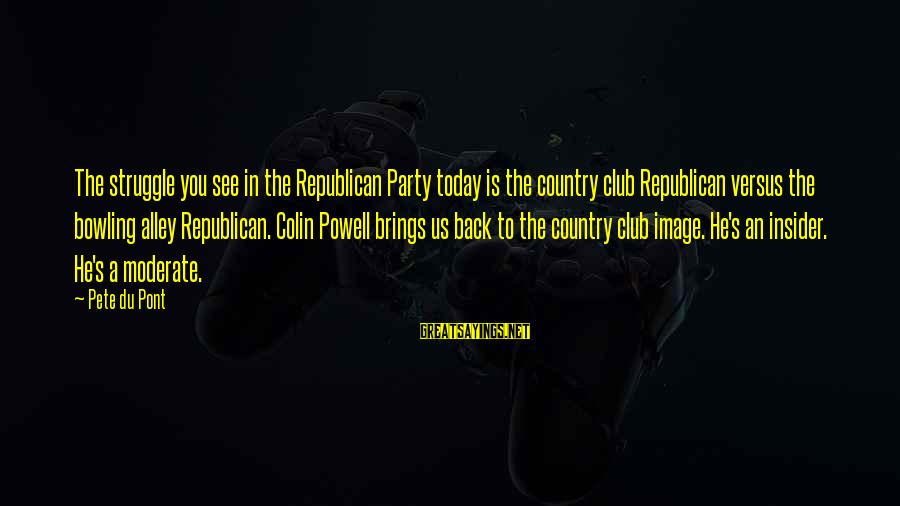 Party Pete Sayings By Pete Du Pont: The struggle you see in the Republican Party today is the country club Republican versus
