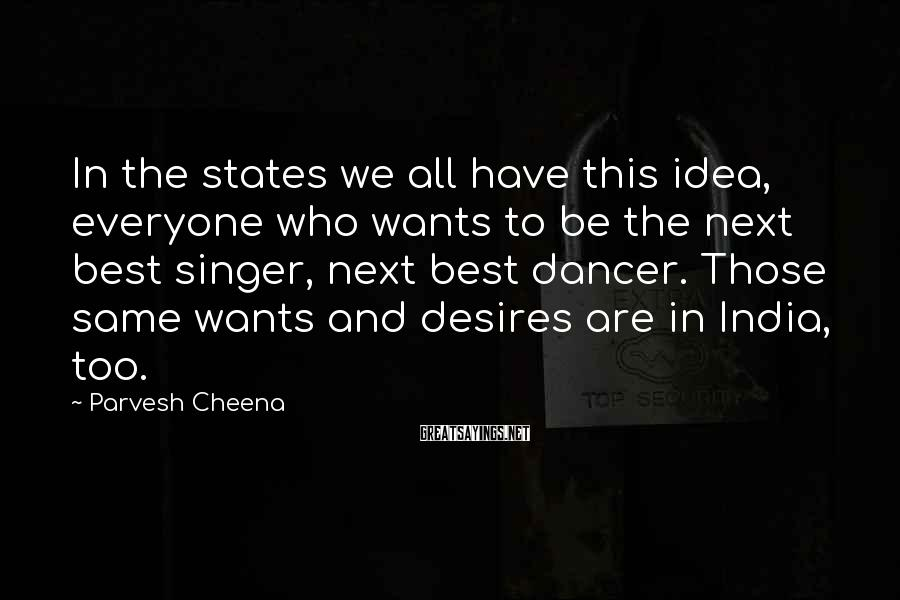 Parvesh Cheena Sayings: In the states we all have this idea, everyone who wants to be the next