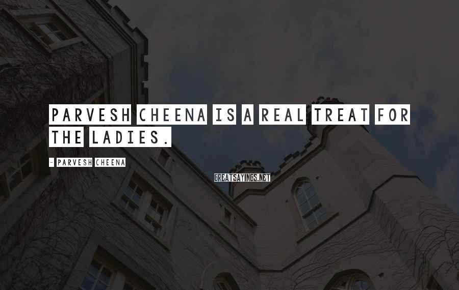 Parvesh Cheena Sayings: Parvesh Cheena is a real treat for the ladies.