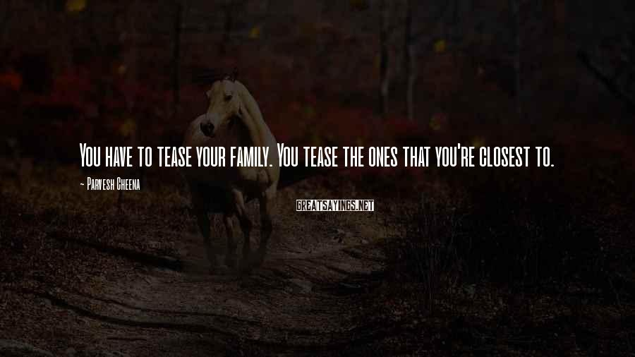 Parvesh Cheena Sayings: You have to tease your family. You tease the ones that you're closest to.