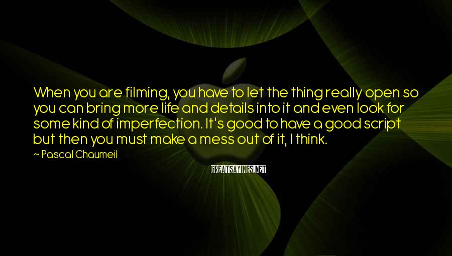 Pascal Chaumeil Sayings: When you are filming, you have to let the thing really open so you can