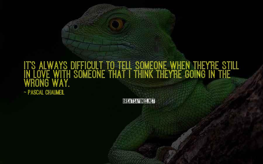 Pascal Chaumeil Sayings: It's always difficult to tell someone when they're still in love with someone that I