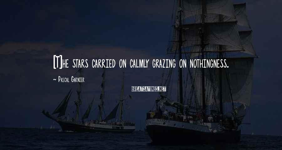 Pascal Garnier Sayings: [T]he stars carried on calmly grazing on nothingness.