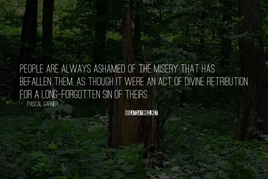 Pascal Garnier Sayings: People are always ashamed of the misery that has befallen them, as though it were