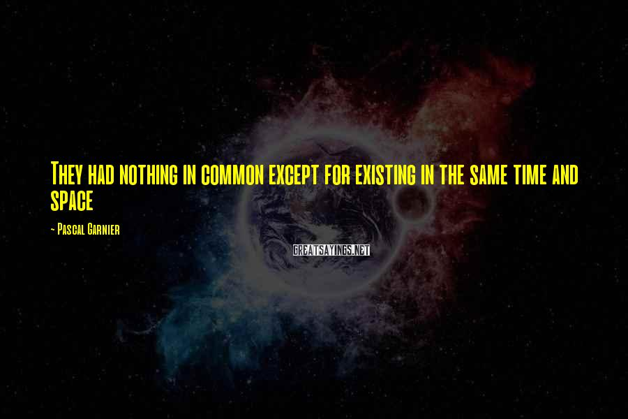 Pascal Garnier Sayings: They had nothing in common except for existing in the same time and space