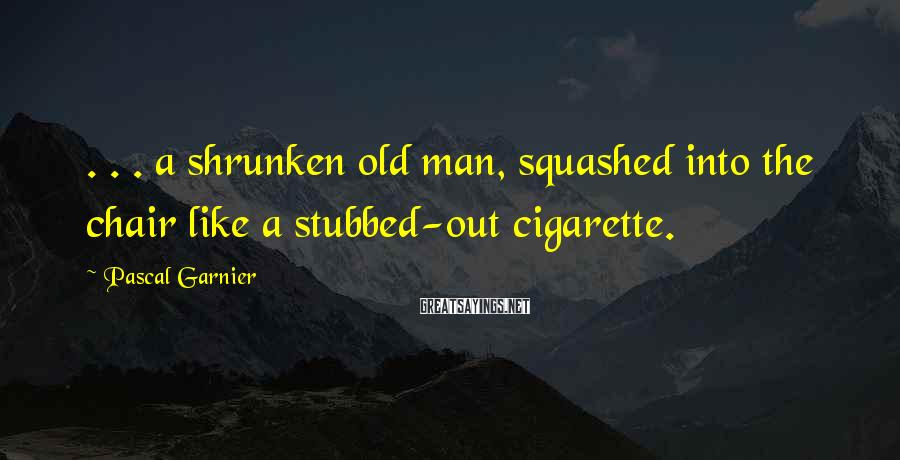 Pascal Garnier Sayings: . . . a shrunken old man, squashed into the chair like a stubbed-out cigarette.