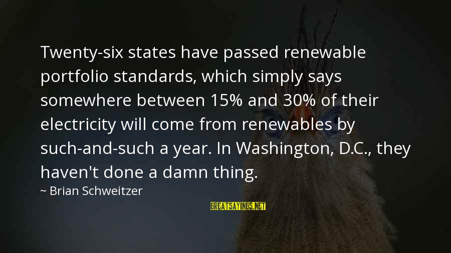Passed Year Sayings By Brian Schweitzer: Twenty-six states have passed renewable portfolio standards, which simply says somewhere between 15% and 30%