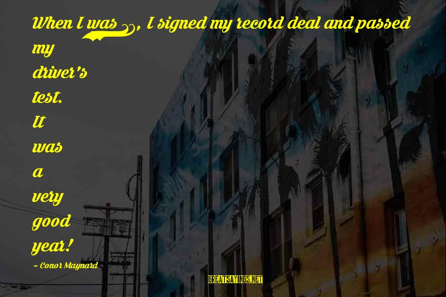 Passed Year Sayings By Conor Maynard: When I was 17, I signed my record deal and passed my driver's test. It