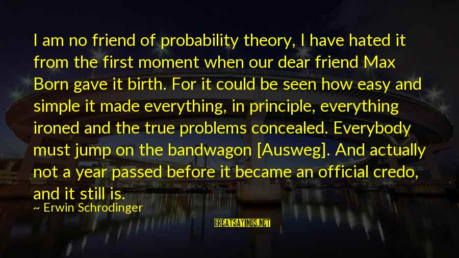 Passed Year Sayings By Erwin Schrodinger: I am no friend of probability theory, I have hated it from the first moment