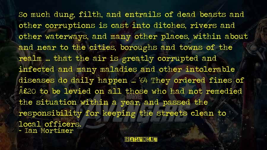 Passed Year Sayings By Ian Mortimer: So much dung, filth, and entrails of dead beasts and other corruptions is cast into