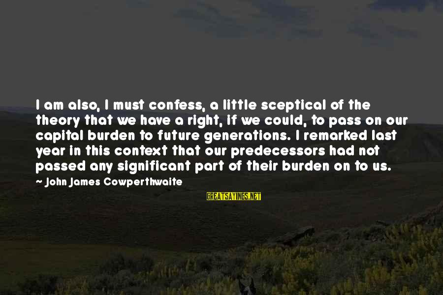 Passed Year Sayings By John James Cowperthwaite: I am also, I must confess, a little sceptical of the theory that we have