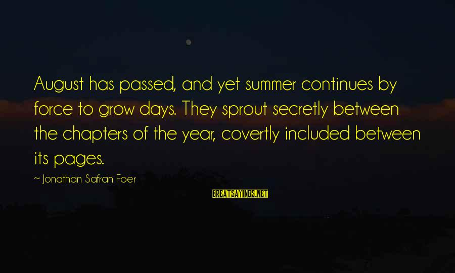 Passed Year Sayings By Jonathan Safran Foer: August has passed, and yet summer continues by force to grow days. They sprout secretly