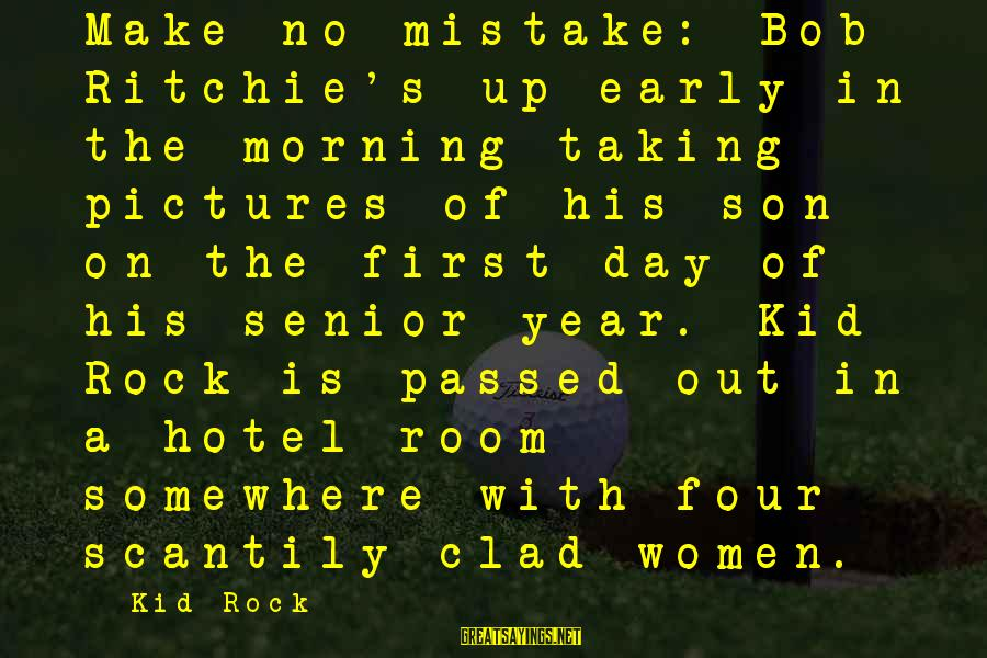Passed Year Sayings By Kid Rock: Make no mistake: Bob Ritchie's up early in the morning taking pictures of his son