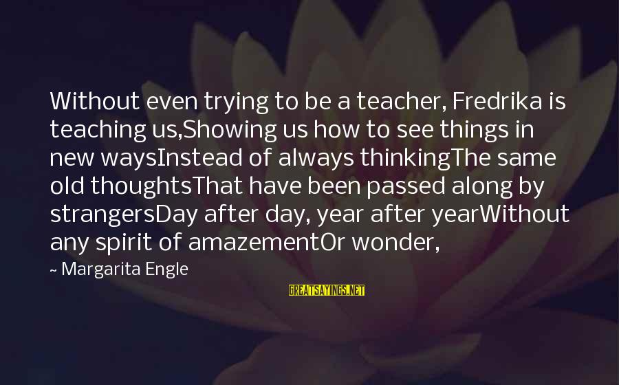 Passed Year Sayings By Margarita Engle: Without even trying to be a teacher, Fredrika is teaching us,Showing us how to see