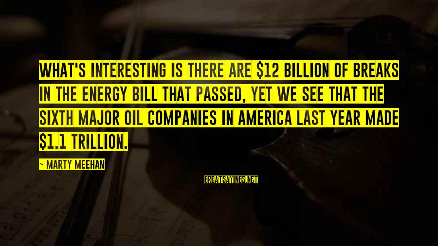 Passed Year Sayings By Marty Meehan: What's interesting is there are $12 billion of breaks in the energy bill that passed,