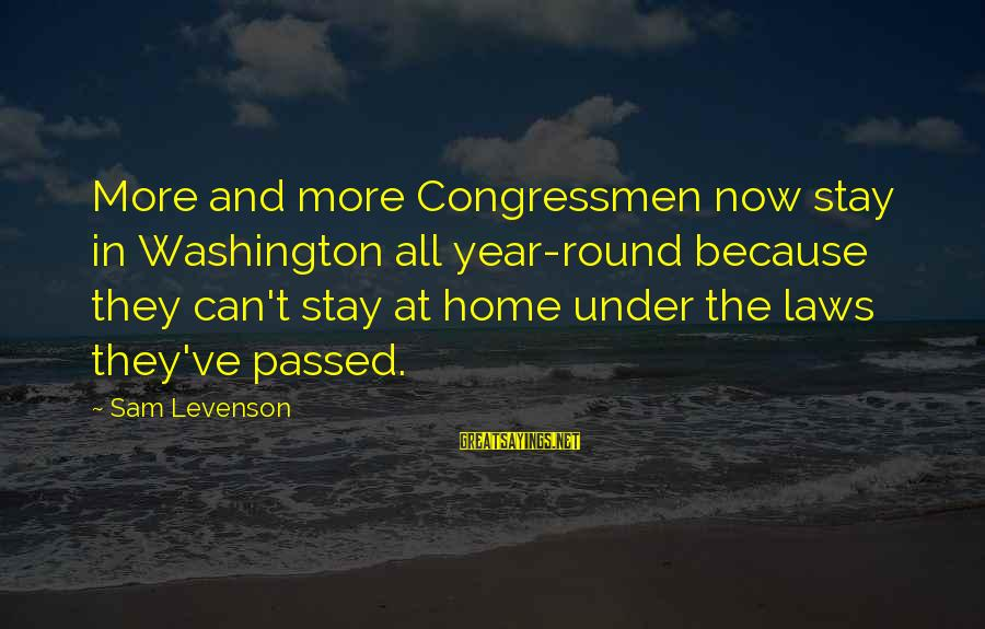 Passed Year Sayings By Sam Levenson: More and more Congressmen now stay in Washington all year-round because they can't stay at