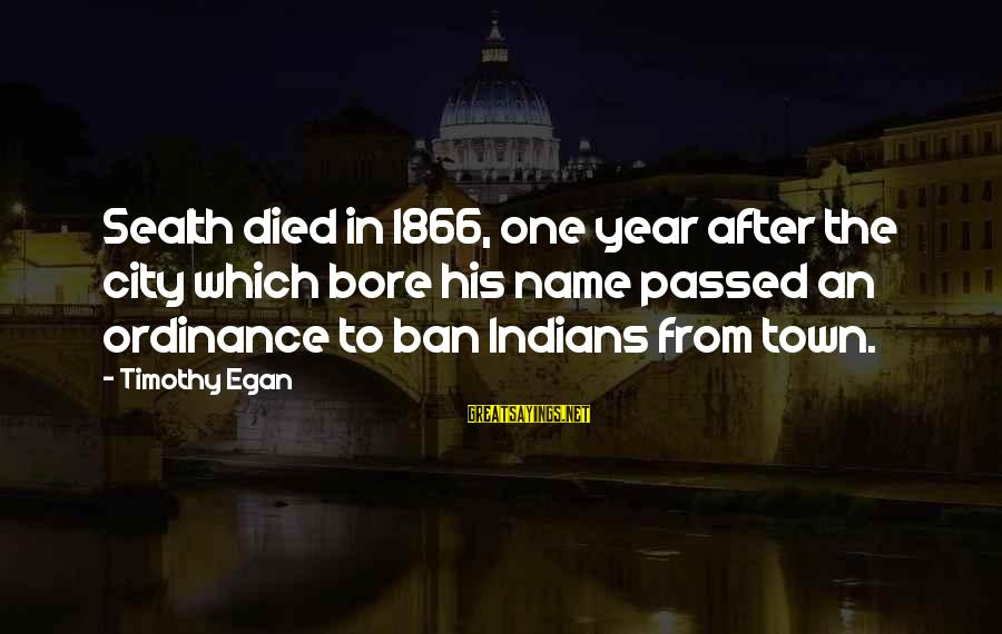 Passed Year Sayings By Timothy Egan: Sealth died in 1866, one year after the city which bore his name passed an