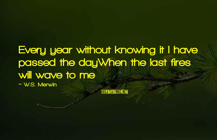 Passed Year Sayings By W.S. Merwin: Every year without knowing it I have passed the dayWhen the last fires will wave