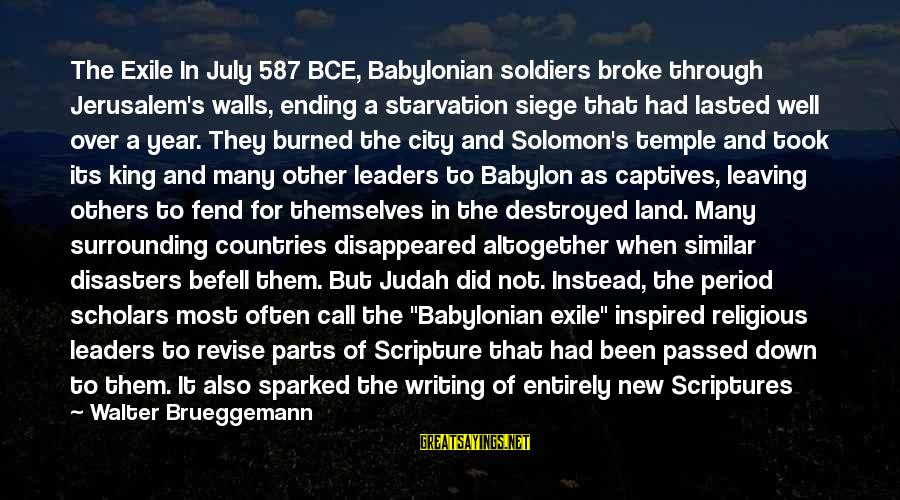 Passed Year Sayings By Walter Brueggemann: The Exile In July 587 BCE, Babylonian soldiers broke through Jerusalem's walls, ending a starvation