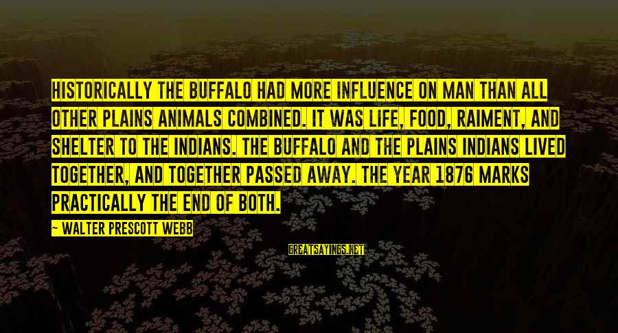 Passed Year Sayings By Walter Prescott Webb: Historically the buffalo had more influence on man than all other Plains animals combined. It