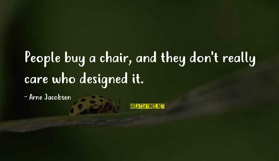 Passionis Sayings By Arne Jacobsen: People buy a chair, and they don't really care who designed it.