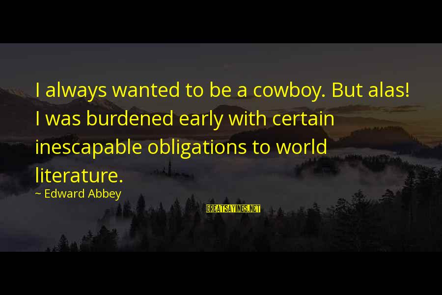 Passionis Sayings By Edward Abbey: I always wanted to be a cowboy. But alas! I was burdened early with certain