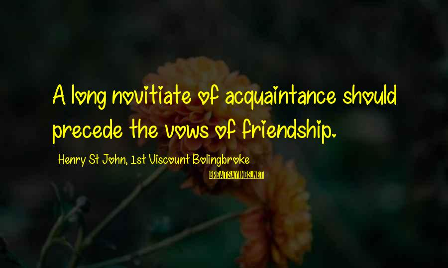 Passionis Sayings By Henry St John, 1st Viscount Bolingbroke: A long novitiate of acquaintance should precede the vows of friendship.