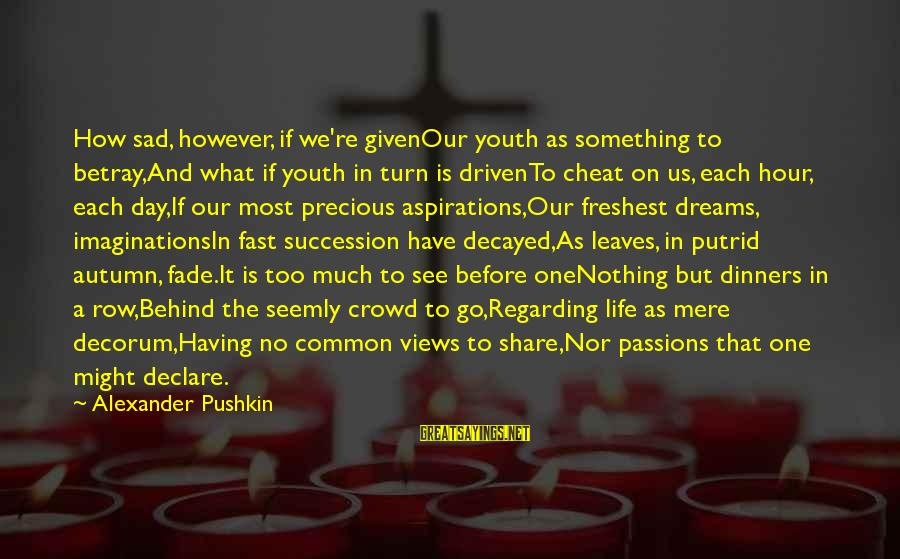 Passions In Life Sayings By Alexander Pushkin: How sad, however, if we're givenOur youth as something to betray,And what if youth in