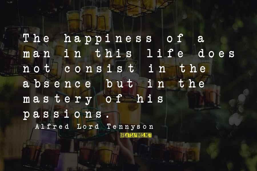 Passions In Life Sayings By Alfred Lord Tennyson: The happiness of a man in this life does not consist in the absence but