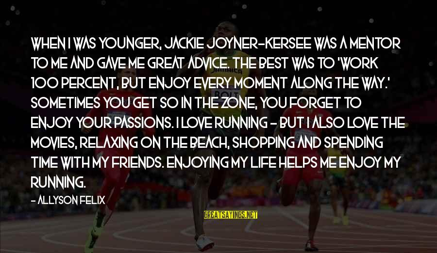 Passions In Life Sayings By Allyson Felix: When I was younger, Jackie Joyner-Kersee was a mentor to me and gave me great