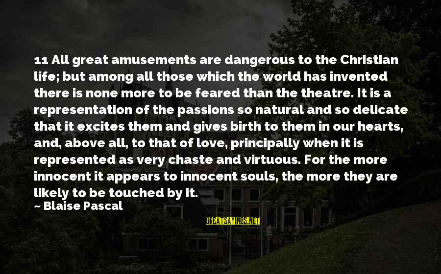 Passions In Life Sayings By Blaise Pascal: 11 All great amusements are dangerous to the Christian life; but among all those which