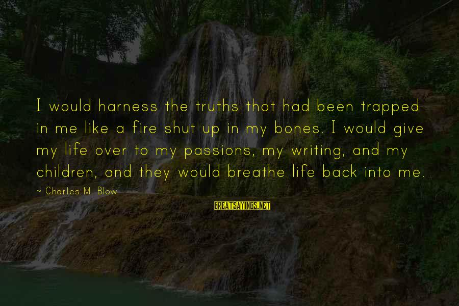 Passions In Life Sayings By Charles M. Blow: I would harness the truths that had been trapped in me like a fire shut