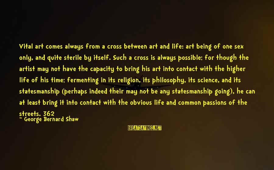 Passions In Life Sayings By George Bernard Shaw: Vital art comes always from a cross between art and life: art being of one