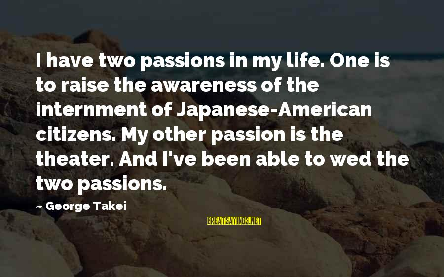 Passions In Life Sayings By George Takei: I have two passions in my life. One is to raise the awareness of the