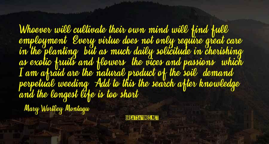 Passions In Life Sayings By Mary Wortley Montagu: Whoever will cultivate their own mind will find full employment. Every virtue does not only