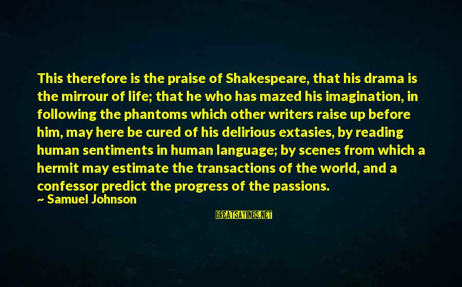 Passions In Life Sayings By Samuel Johnson: This therefore is the praise of Shakespeare, that his drama is the mirrour of life;