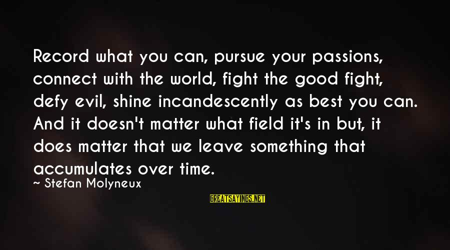 Passions In Life Sayings By Stefan Molyneux: Record what you can, pursue your passions, connect with the world, fight the good fight,