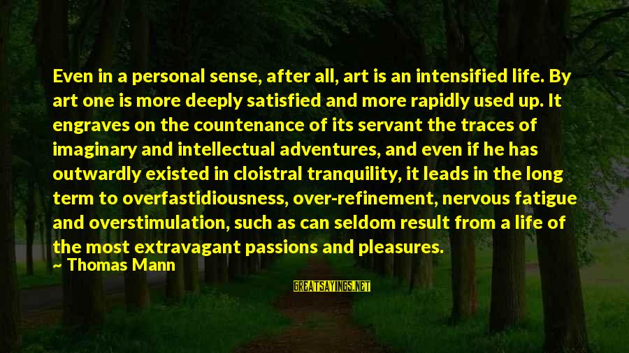 Passions In Life Sayings By Thomas Mann: Even in a personal sense, after all, art is an intensified life. By art one