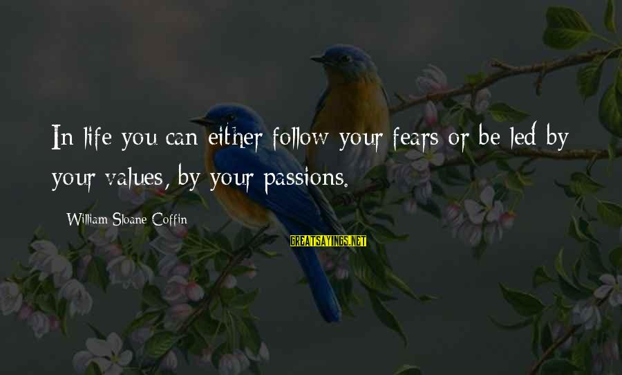 Passions In Life Sayings By William Sloane Coffin: In life you can either follow your fears or be led by your values, by