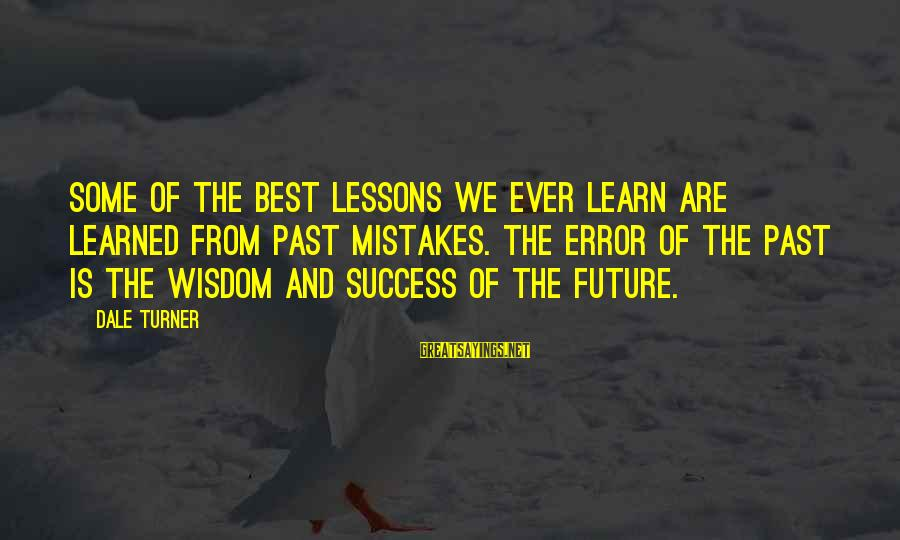 Past And Future Success Sayings By Dale Turner: Some of the best lessons we ever learn are learned from past mistakes. The error