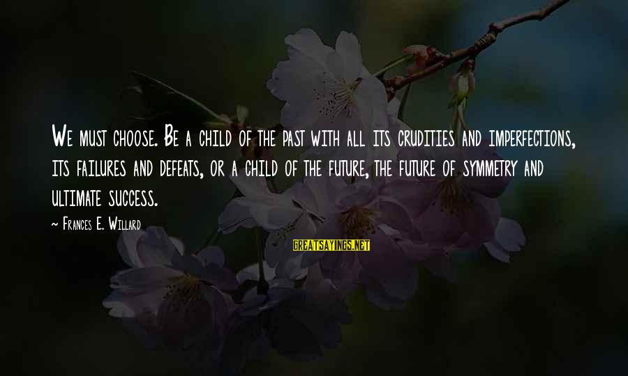Past And Future Success Sayings By Frances E. Willard: We must choose. Be a child of the past with all its crudities and imperfections,