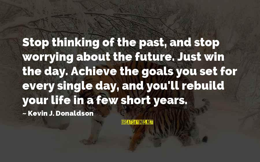Past And Future Success Sayings By Kevin J. Donaldson: Stop thinking of the past, and stop worrying about the future. Just win the day.