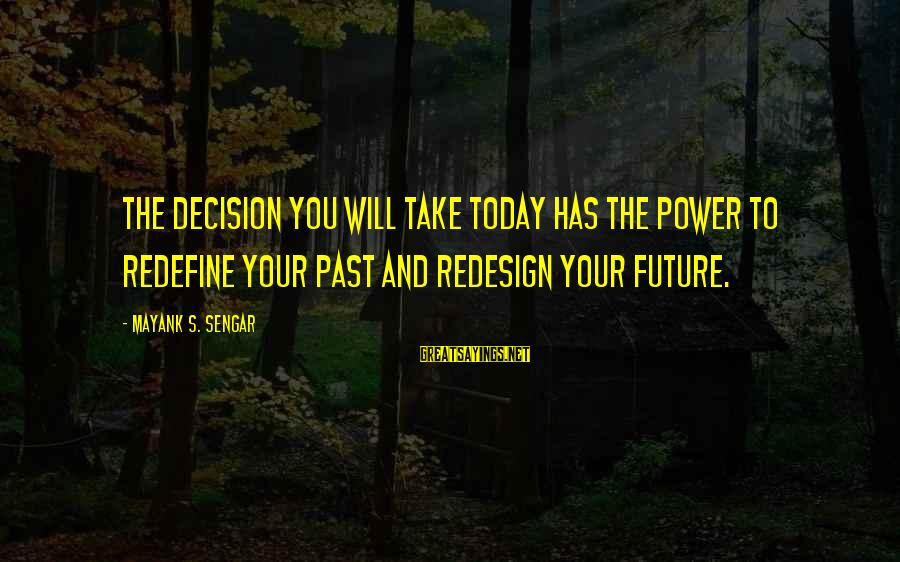 Past And Future Success Sayings By Mayank S. Sengar: The decision you will take today has the power to redefine your past and redesign