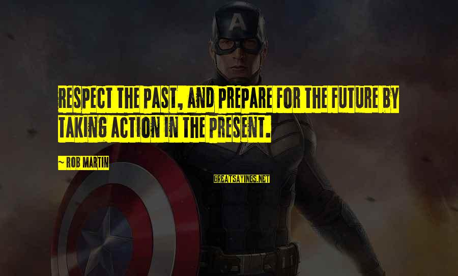 Past And Future Success Sayings By Rob Martin: Respect the past, and prepare for the future by taking action in the present.