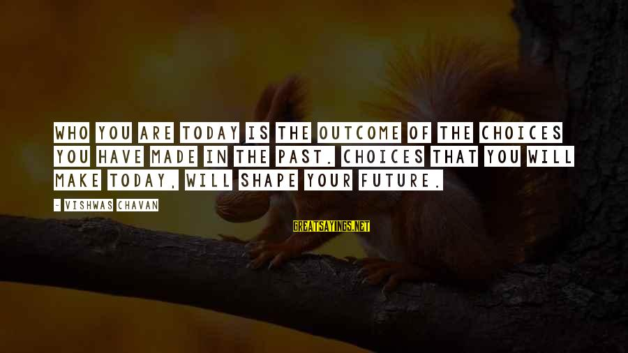 Past And Future Success Sayings By Vishwas Chavan: Who you are today is the outcome of the choices you have made in the