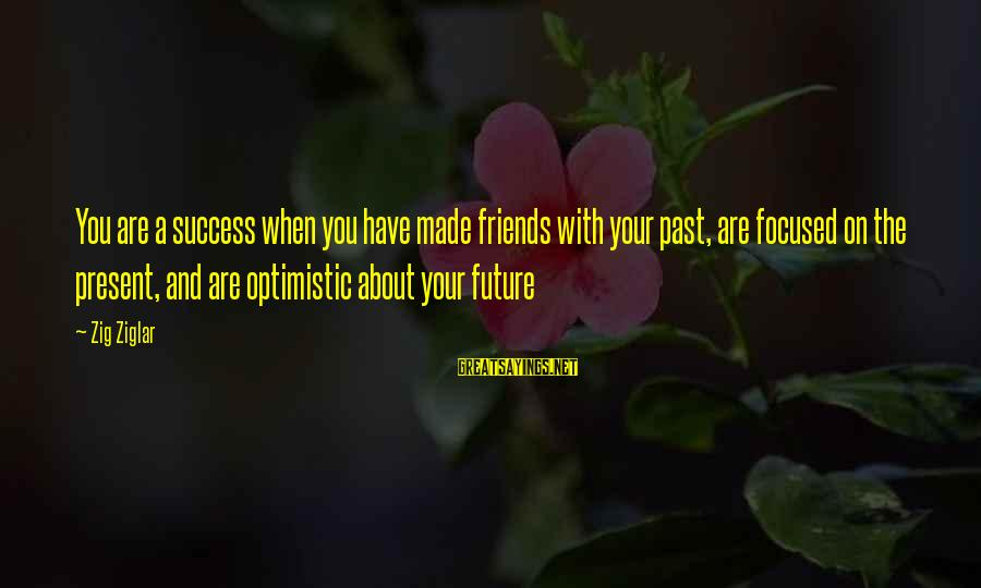 Past And Future Success Sayings By Zig Ziglar: You are a success when you have made friends with your past, are focused on